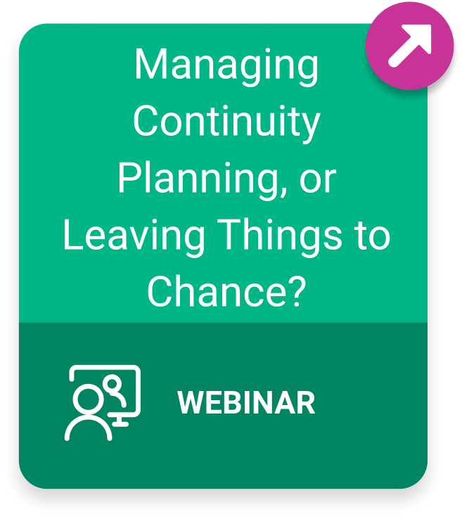 Button linking to on-demand webinar titled Managing Continuity Planning, or Leaving Things to Chance?