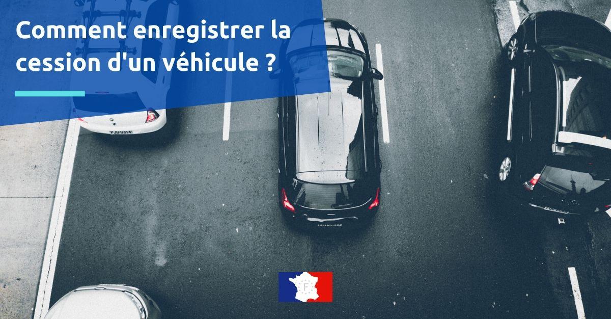 comment enregistrer la cession d'un véhicule ?