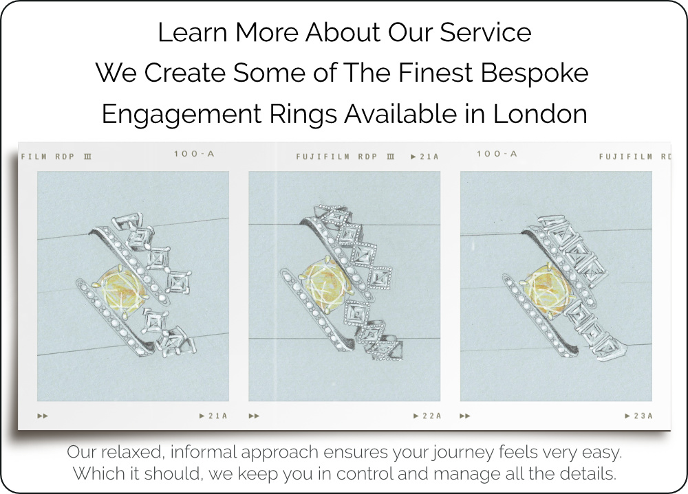 Learn More About Our Service We Create Some of The Finest Bespoke Engagement Rings Available in London