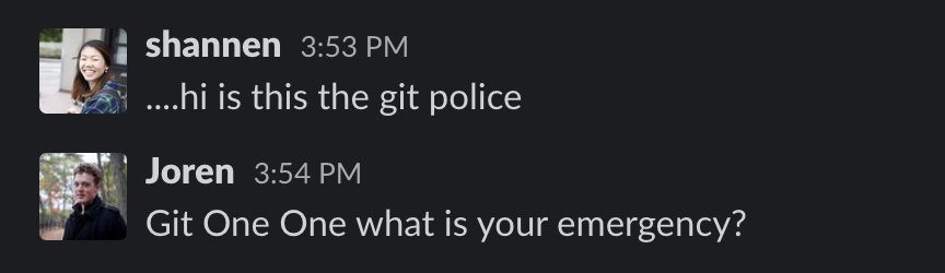 Screen capture of Slack conversation. Shannen: ... hi is this the git police? Joren: Git One One what is your emergency?