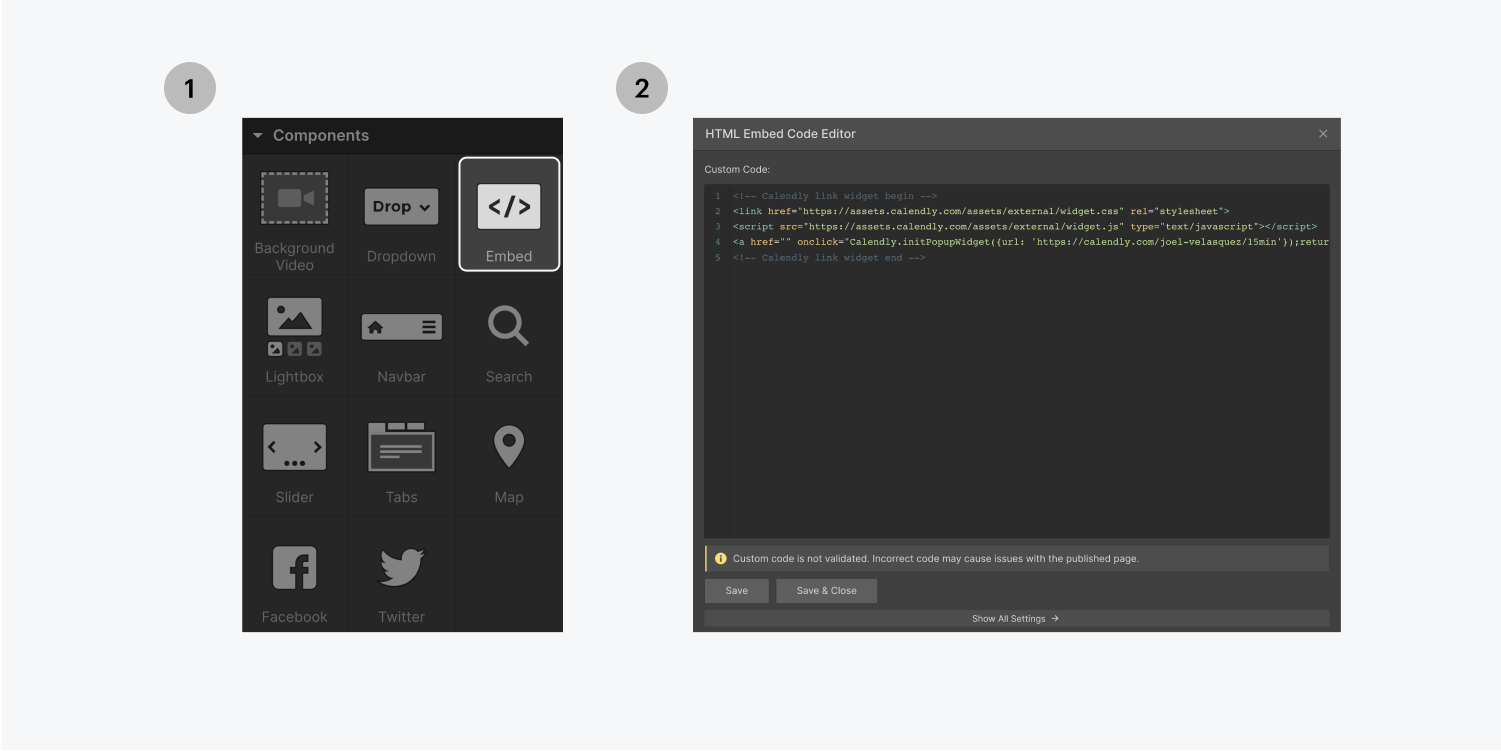 Step one on the left, select the embed element from the components section in the add panel, step two on the right, paste the code inside of an HTML embed code editor and click save.