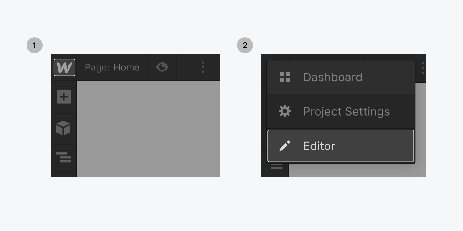 Step one on the left, click on the Webflow W icon. Step two on the right, select the Editor button from the dropdown menu.