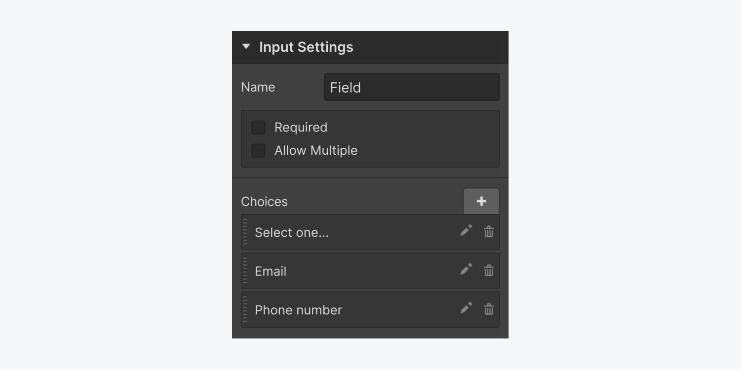 """The input settings includes an input field filled out with """"Field"""" for Name, a checkbox each for Required and Allow Multiple. Below the Name section is the Choices section with three options called Select one..., Email and Phone number."""
