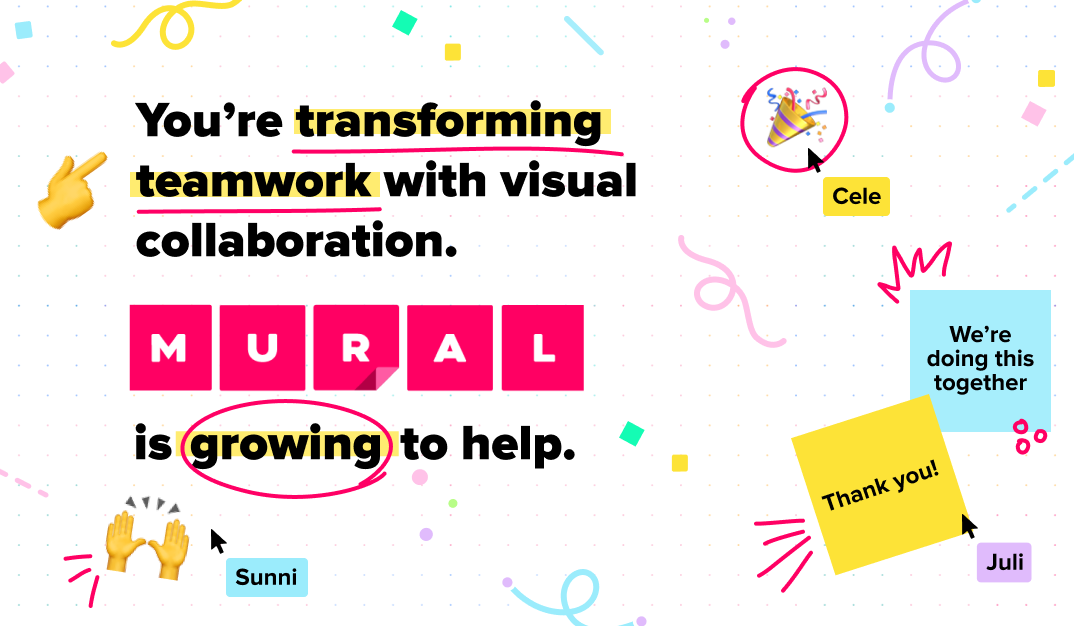 You're transforming teamwork with visual collaboration. MURAL is growing to help. Thank you! We're doing this together!