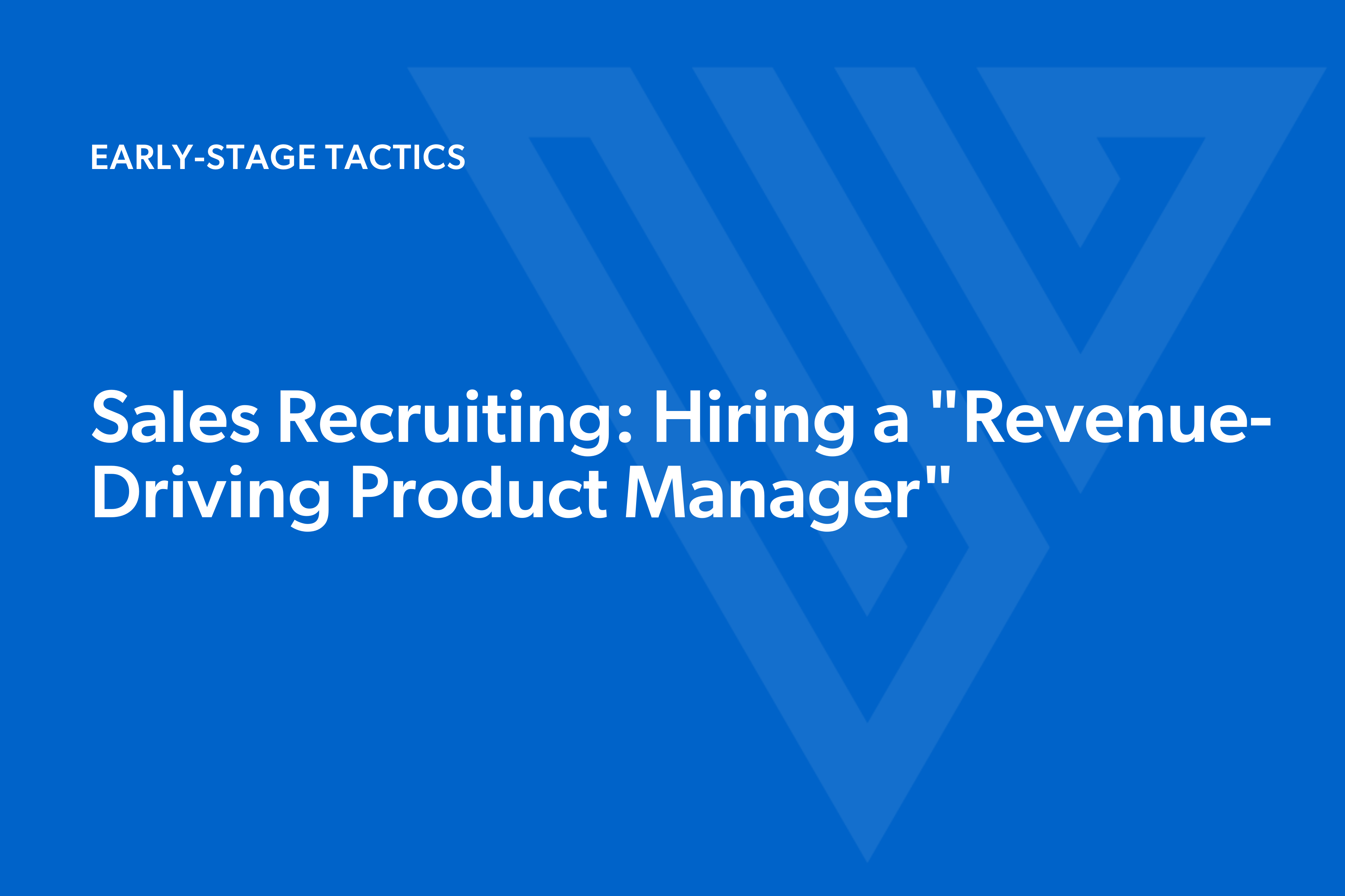 """Sales Recruiting: How to Find a """"Revenue-Driving Product Manager"""" as Your First Sales Hire"""