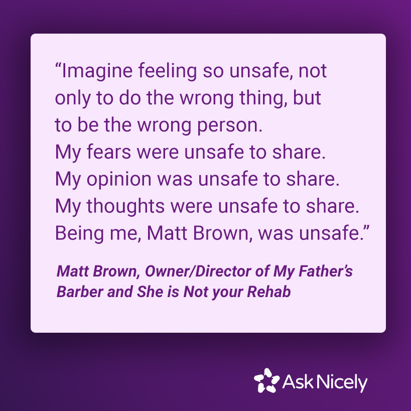 """""""Imagine feeling so unsafe, not only to do the wrong thing, but to be the wrong person. My fears were unsafe to share. My opinion was unsafe to share. My thoughts were unsafe to share. Being me, Matt Brown, was unsafe.�"""