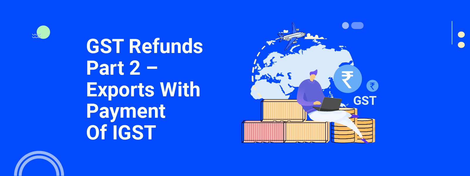 Export With Payment Of IGST: GST Refunds Part 2