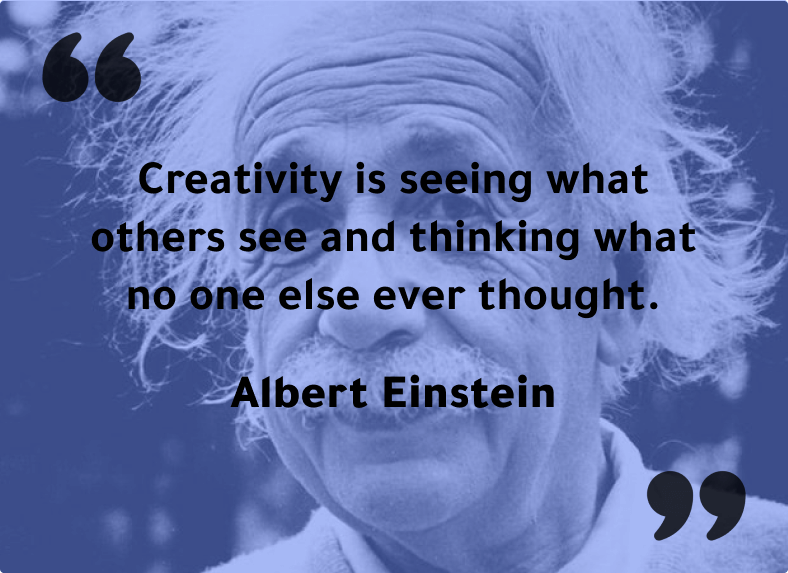 """""""Creativity is seeing what others see and thinking what no one else ever thought."""" - Albert Einstein"""