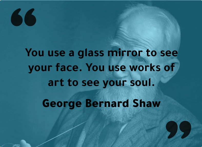 """""""You use a glass mirror to see your face. You use works of art to see your soul."""" - George Bernard Shaw"""
