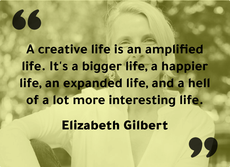 """""""A creative life is an amplified life. It's a bigger life, a happier life, an expanded life, and a hell of a lot more interesting life"""" - Elizabeth Gilbert"""