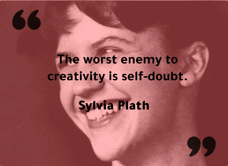 """""""The worst enemy to creativity is self-doubt."""" - Sylvia Plath"""