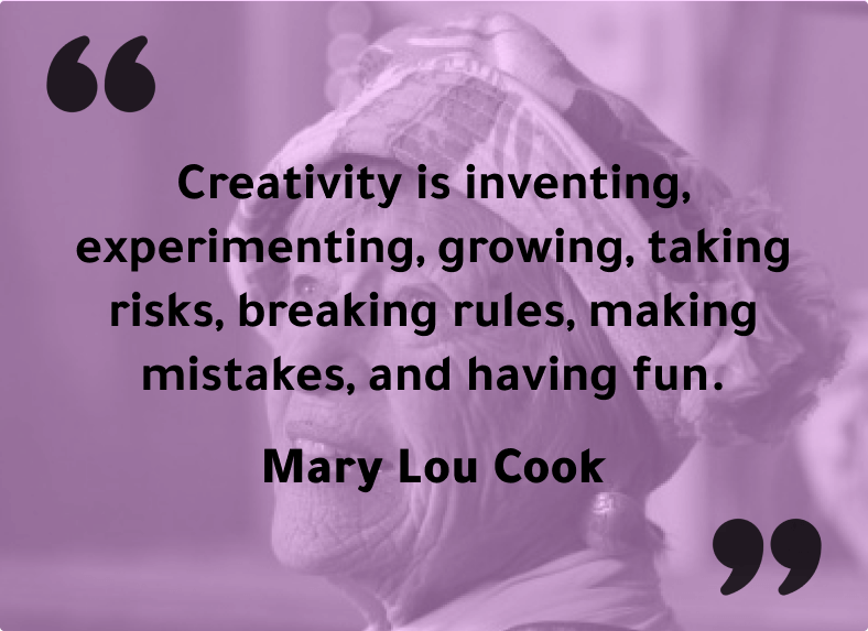 """""""Creativity is inventing, experimenting, growing, taking risks, breaking rules, making mistakes, and having fun."""" - Mary Lou Cook"""