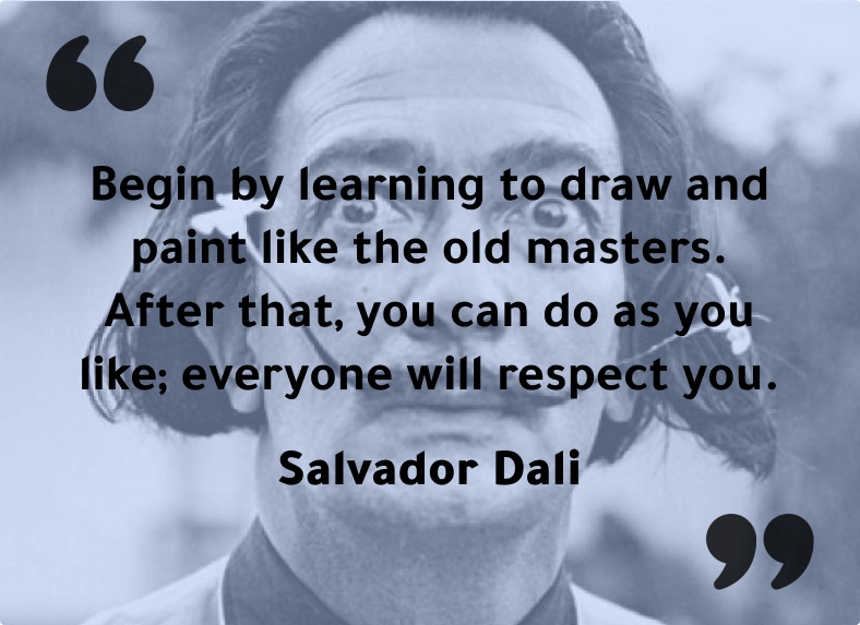 """""""Begin by learning to draw and paint like the old masters. After that, you can do as you like; everyone will respect you.""""- Salvador Dali"""