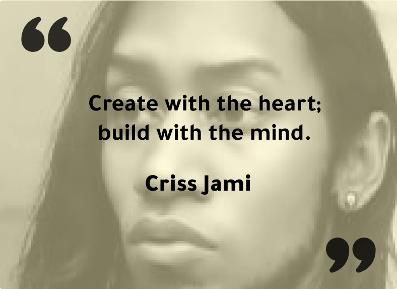"""""""Create with the heart; build with the mind."""" - Criss Jami"""