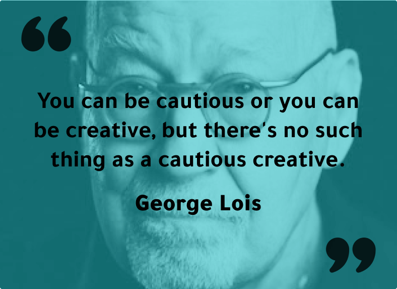 """""""You can be cautious or you can be creative, but there's no such thing as a cautious creative."""" - George Lois"""