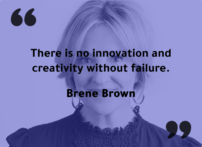 """There is no innovation and creativity without failure."""" - Brene Brown"""