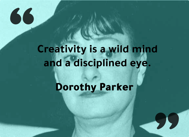 """22.""""Creativity is a wild mind and a disciplined eye."""" - Dorothy Parker"""