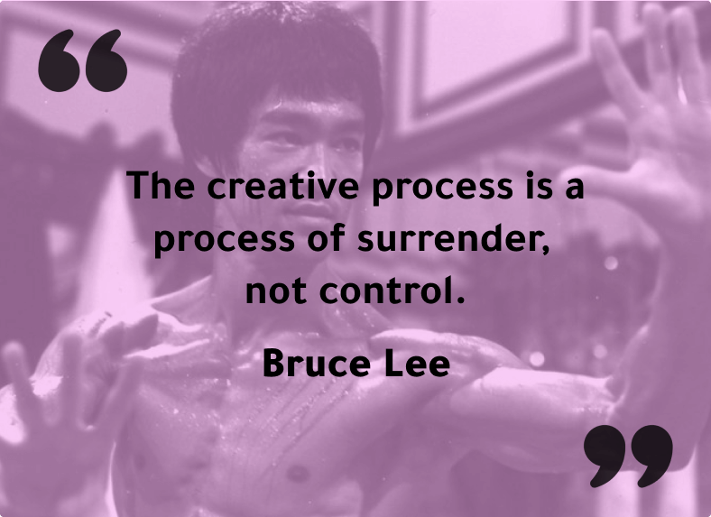 """""""The creative process is a process of surrender, not control.""""- Bruce Lee"""