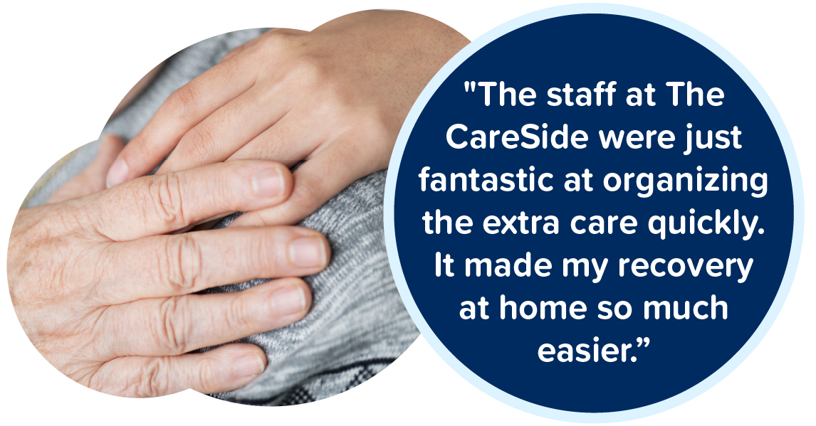 The staff at The CareSide were just fantastic at organizing the extra care quickly. It made my recovery at home so much easier.