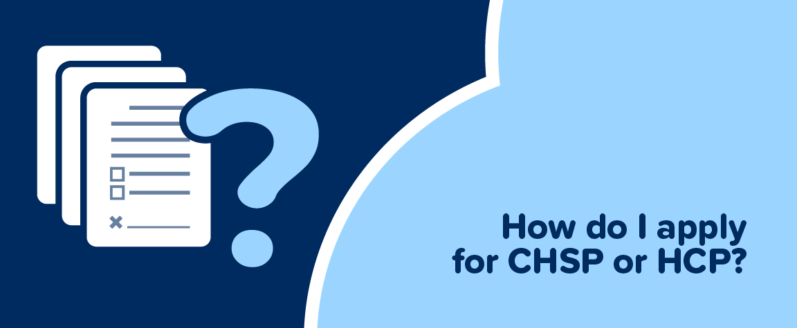 How do I apply for CHSP or HCP?