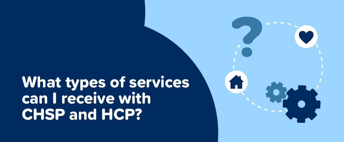 What types of services can I receive with CHSP and HCP?