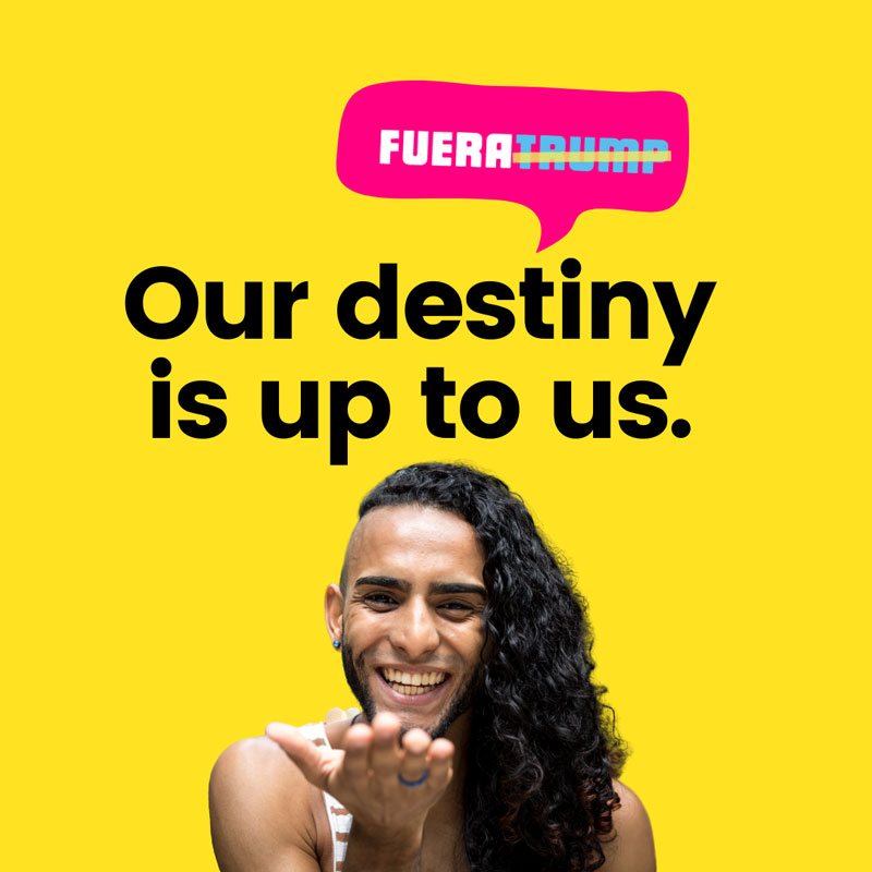 Fuera Trump - Our destiny is up to us.