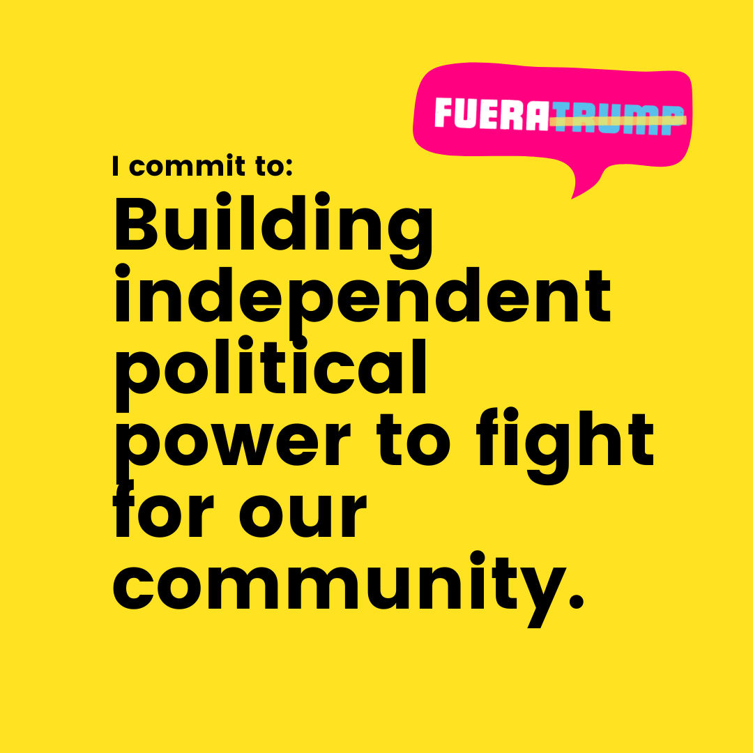 Fuera Trump - I commit to building independent political power to fight for our community.