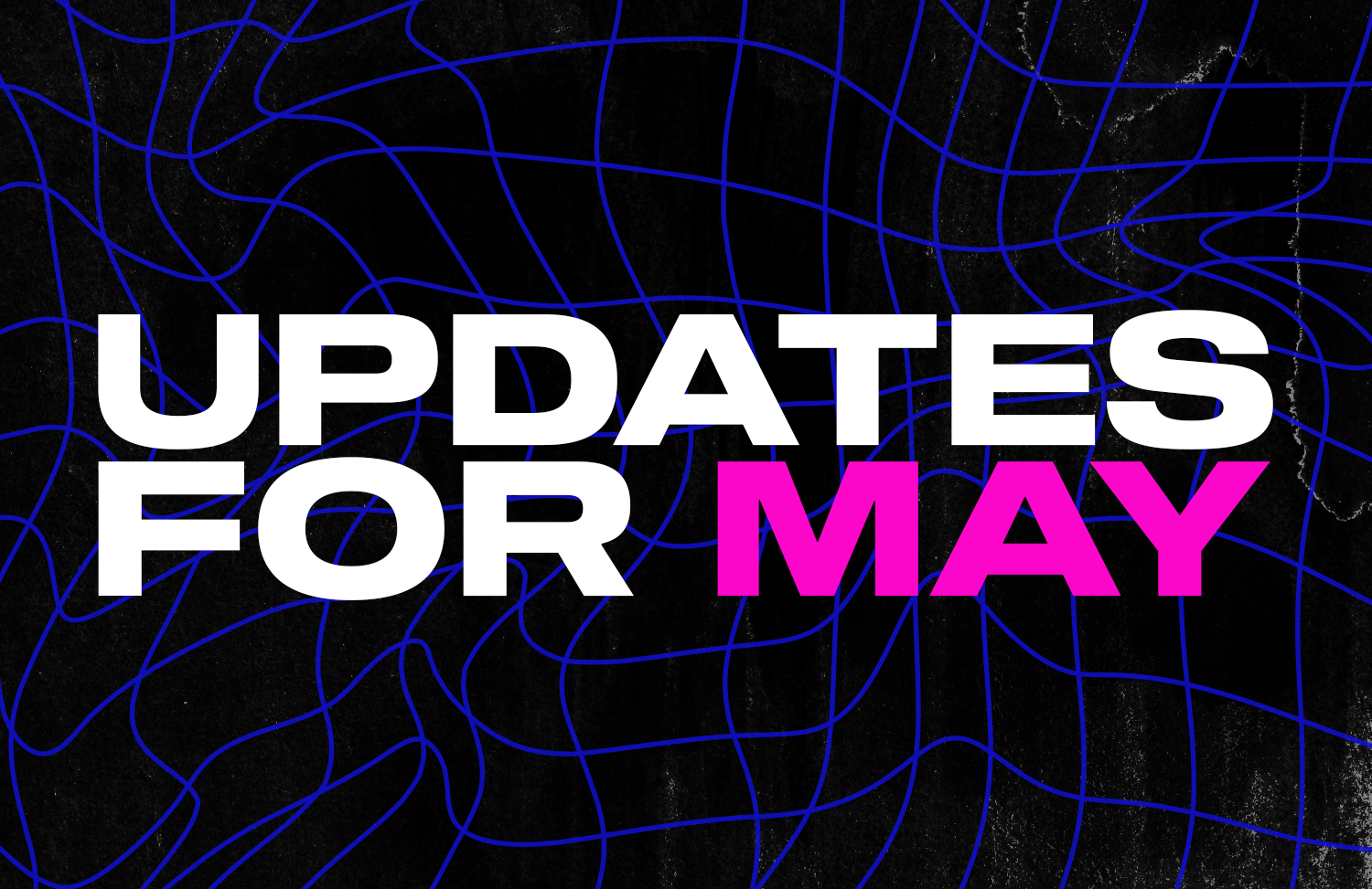 Some updates for the month of May...