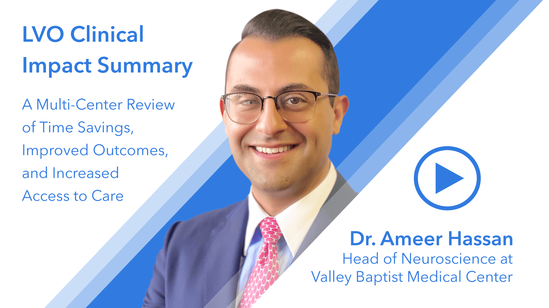 LVO Clinical Impact Summary, A Multi-Center Review of Time Savings, Improved Outcomes, and Increased Access to Care. Presented by Dr. Ameer Hassan, Head of Neuroscience at Valley Baptist Medical Center.