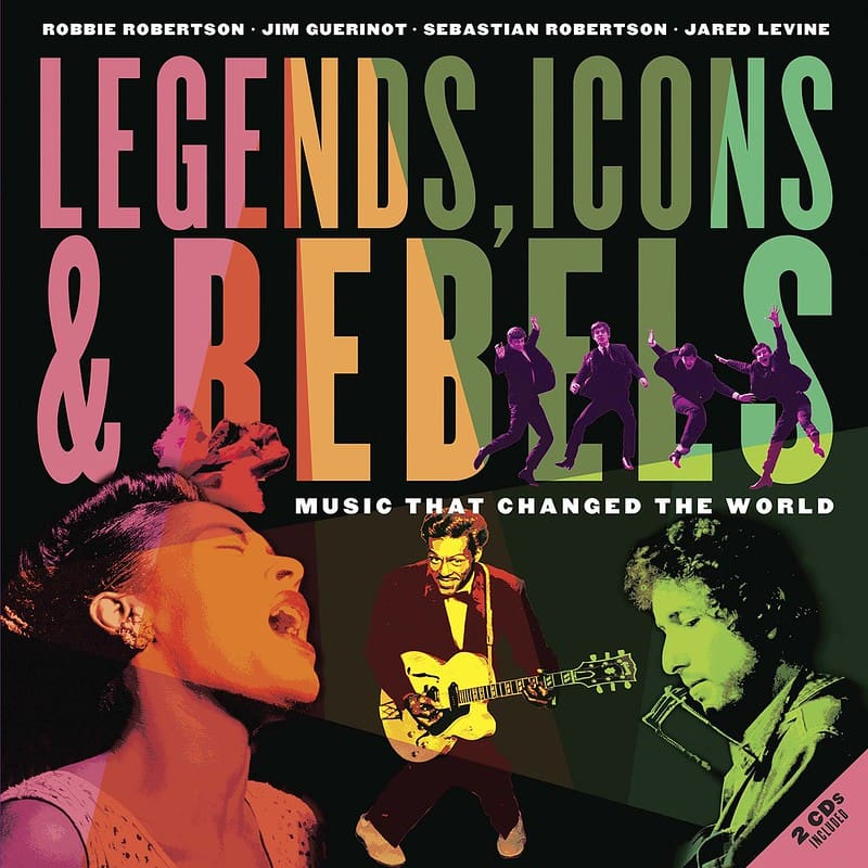 Cover of 'Legends, Icons & Rebels: Music That Changed the World' By Robbie Robertson, Jim Guerinot, Sebastian Robertson and Jared Levine.