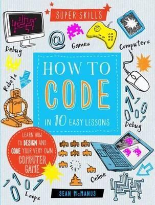 How to Code in 10 Easy Lessons By Sean McManus.