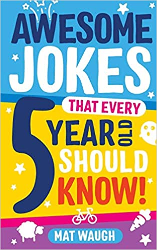 Awesome Jokes That Every 5 Year Old Should Know By Mat Waugh.