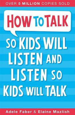 How To Talk So Kids Will Listen And Listen So Kids Will Talk, by Adele Faber and Elaine Mazlish - Waterstones.