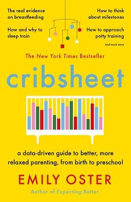 Cribsheet: A Data-Driven Guide To Better, More Relaxed Parenting, From Birth to Preschool, by Emily Oster - Waterstones.