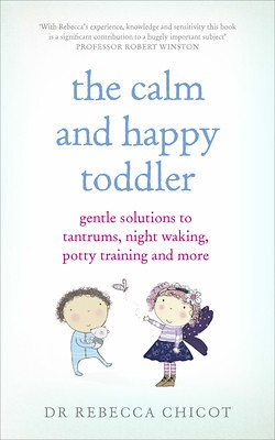 The Calm And Happy Toddler: Gentle Solutions To Tantrums, Night Waking, Potty Training And More, by Dr Rebecca Chicot - Waterstones.