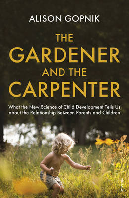The Gardener and the Carpenter: What the New Science Of Child Development Tells Us About the Relationship Between Parents And Children, by Alison Gopnik - Waterstones.