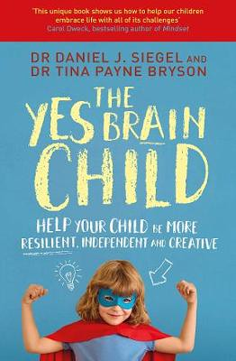 The Yes Brain Child: Help Your Child Be More Resilient, Independent And Creative, by Dr Tina Payne Bryson and Dr Daniel J Siegel - Waterstones.