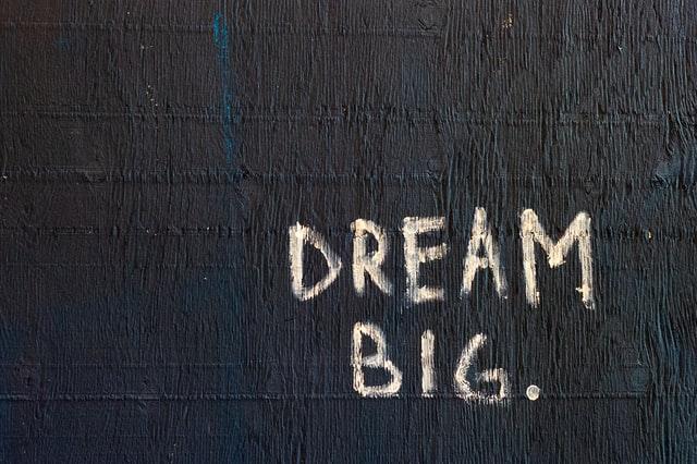 Dream big to achieve bigger.