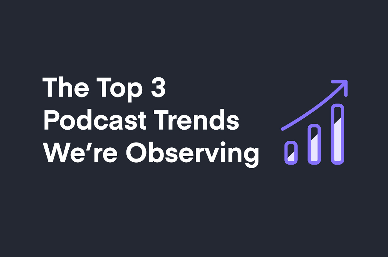 The Top 3 Podcasting Trends We're Observing