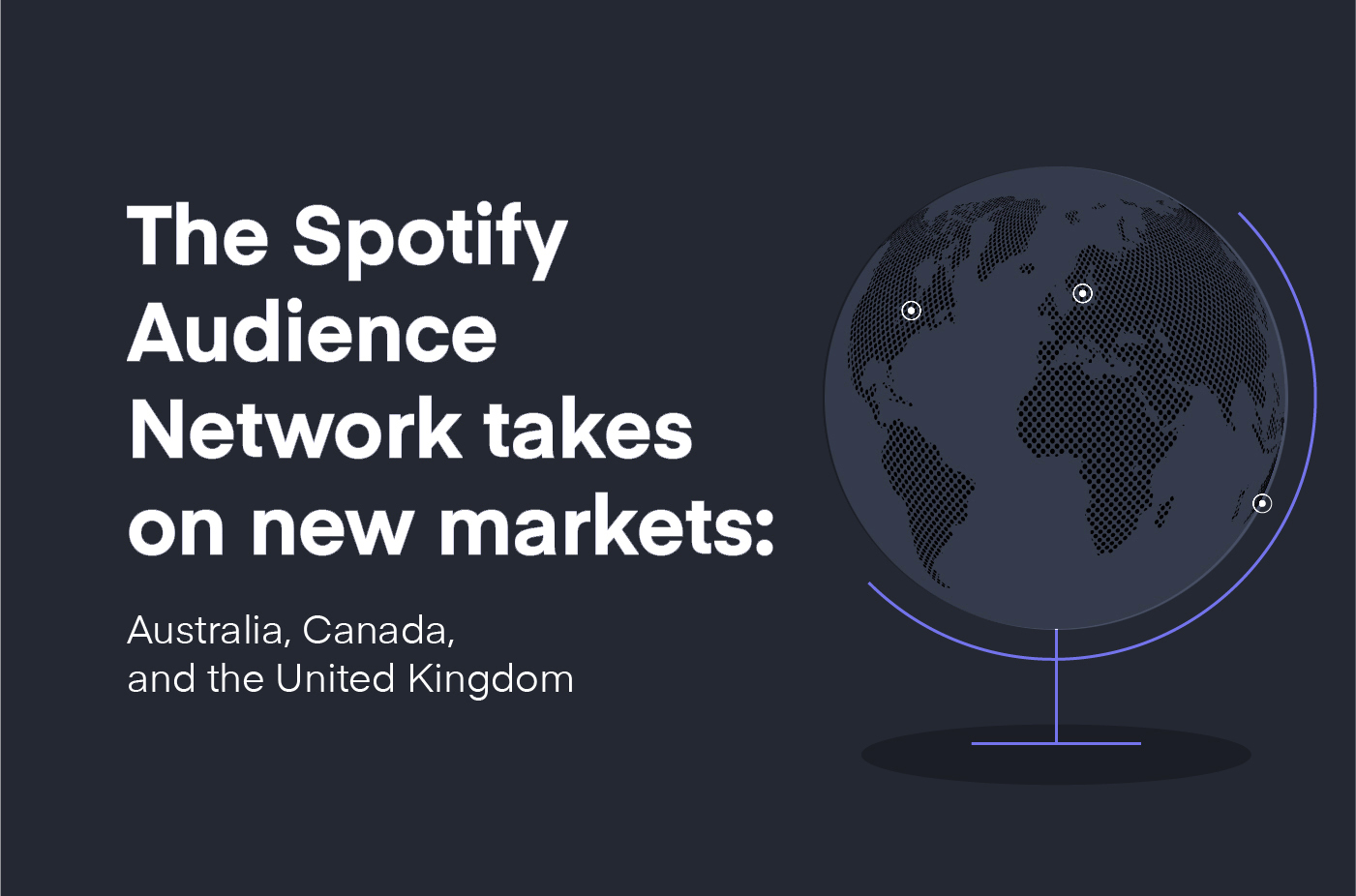 The Spotify Audience Network takes on new markets: Australia, Canada, and the United Kingdom