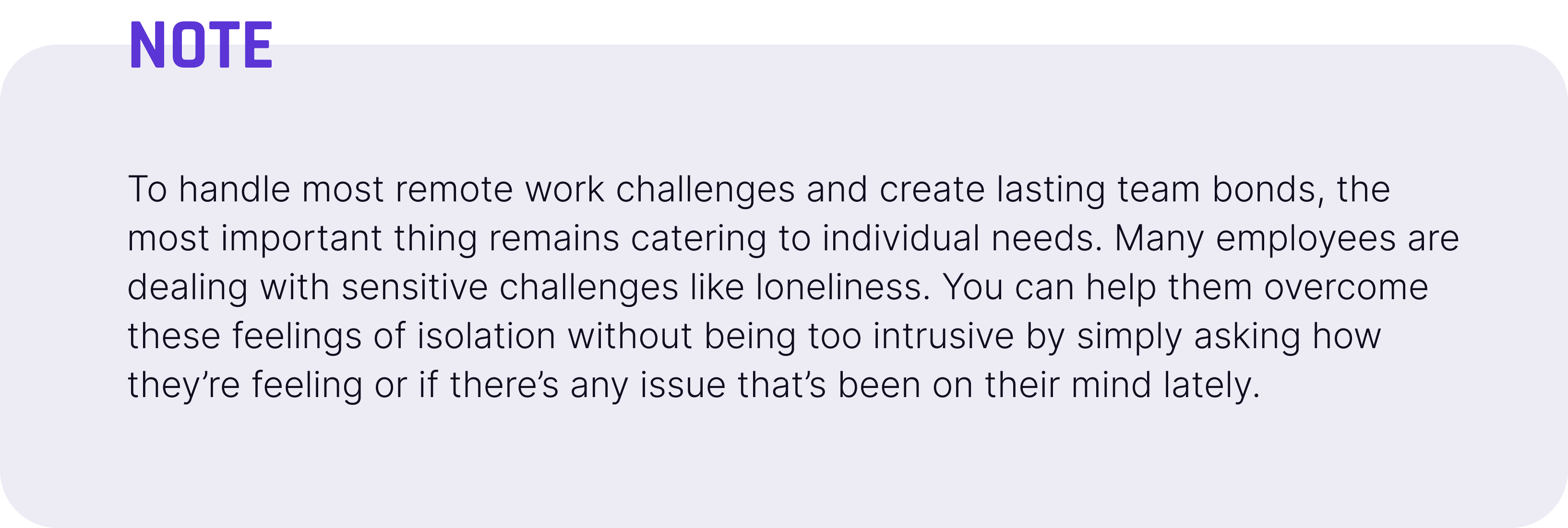 To handle most remote work challenges and create lasting team bonds, the most important thing remains catering to individual needs. Many employees are dealing with sensitive challenges like loneliness. You can help them overcome these feelings of isolation without being too intrusive by simply asking how they're feeling or if there's any issue that's been on their mind lately.