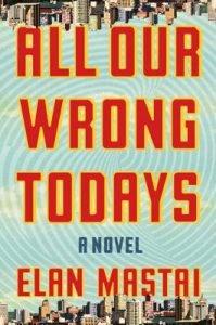 Elan Mastai's All Our Wrong Todays