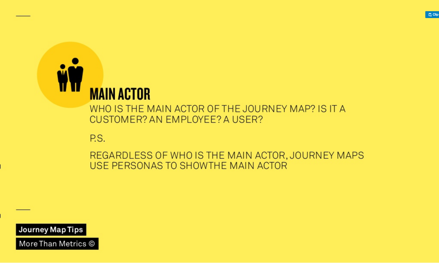 The main actor of a journey map can be a customer, an employee or e user and  is always represented by a persona.