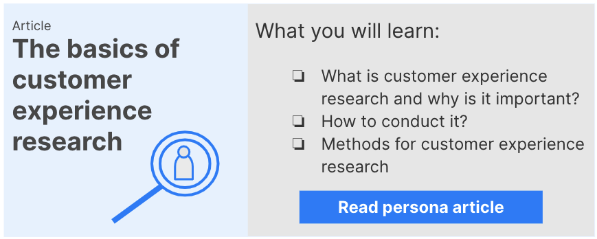 Link to Customer experience research: You will learn what customer experience research is, why it is important, how to conduct is and some methods you can use.