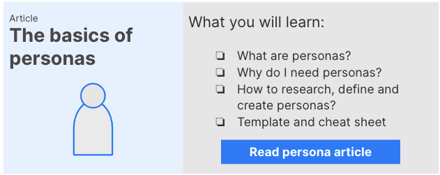Link to basics of personas article: You will learn what personas are, why you need them, how to research, define and create them and some templates and a cheat sheet.