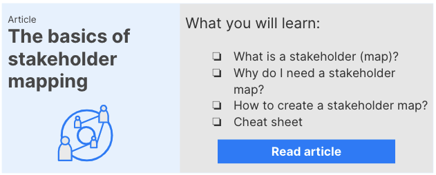Link to stakeholder map article: You will learn what a stakeholder (map) is, why you need them, how to create them and a helpful cheat sheet to work with them.