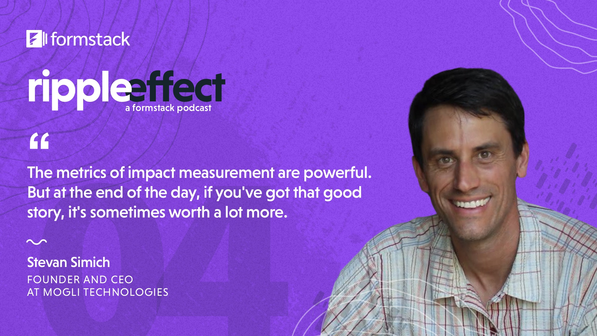 The metrics of impact measurement are awesome and powerful and incredible, and you have to track them. But at the end of the day, if you've got that good story, it's worth sometimes a lot more. Stories are super important. Stevan Simich, CEO of Mogli Technologies