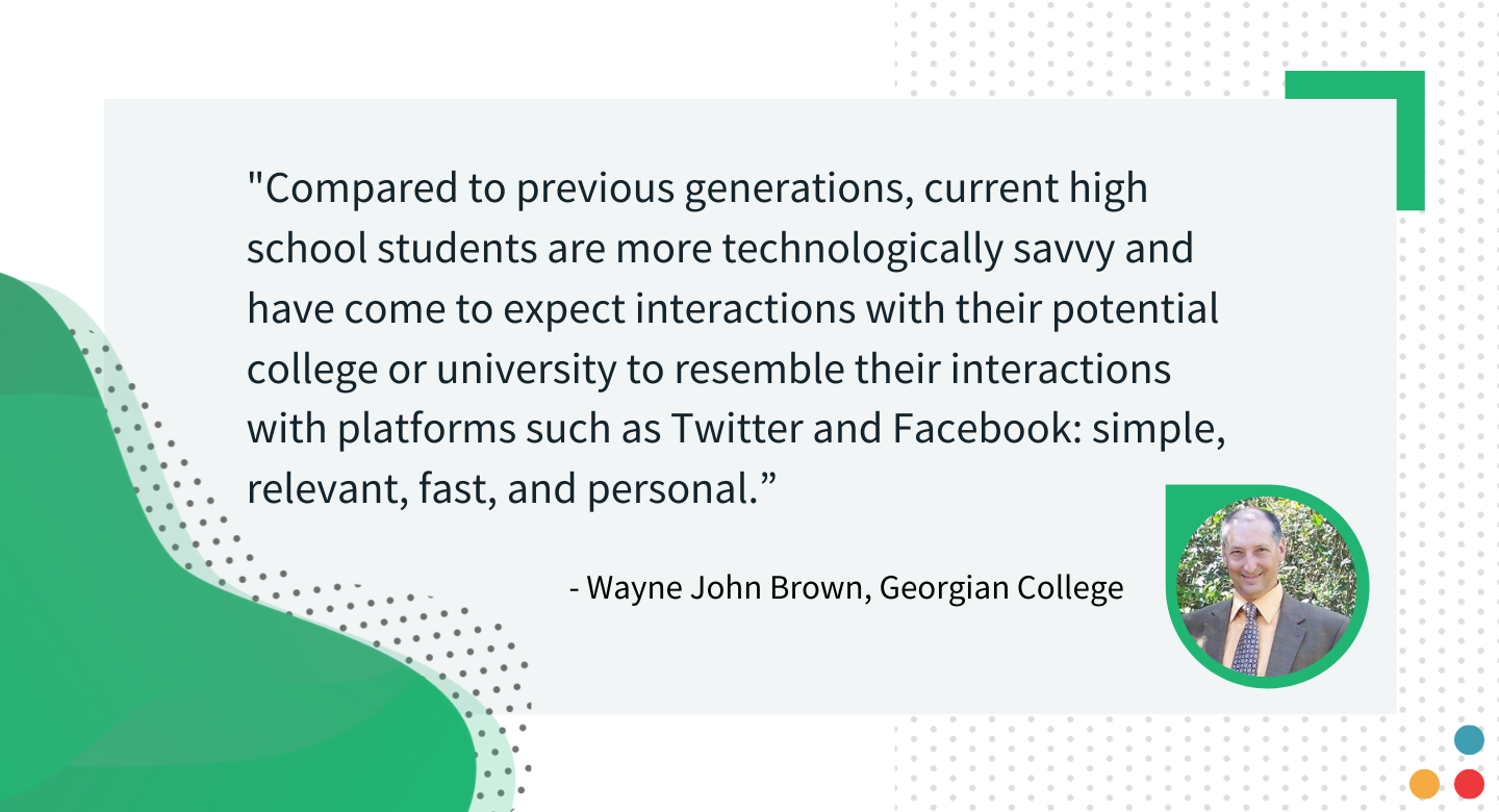 """Compared to previous generations, current high school students are more technologically savvy and have come to expect interactions with their potential college or university to resemble their interactions with platforms such as Twitter and Facebook: simple, relevant, fast, and personal.""  - Wayne John Brown, EDUCAUSE"