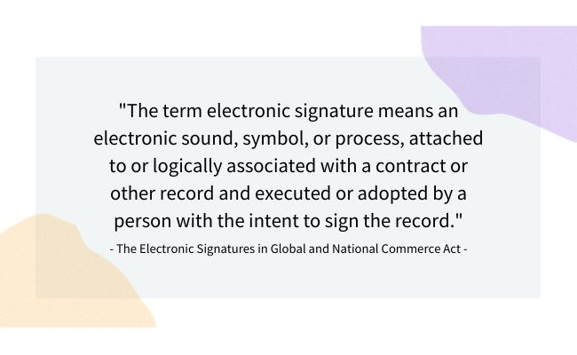 """The term electronic signature means an electronic sound, symbol, or process, attached to or logically associated with a contract or other record and executed or adopted by a person with the intent to sign the record."" The Electronic Signatures in Global and National Commerce Act"