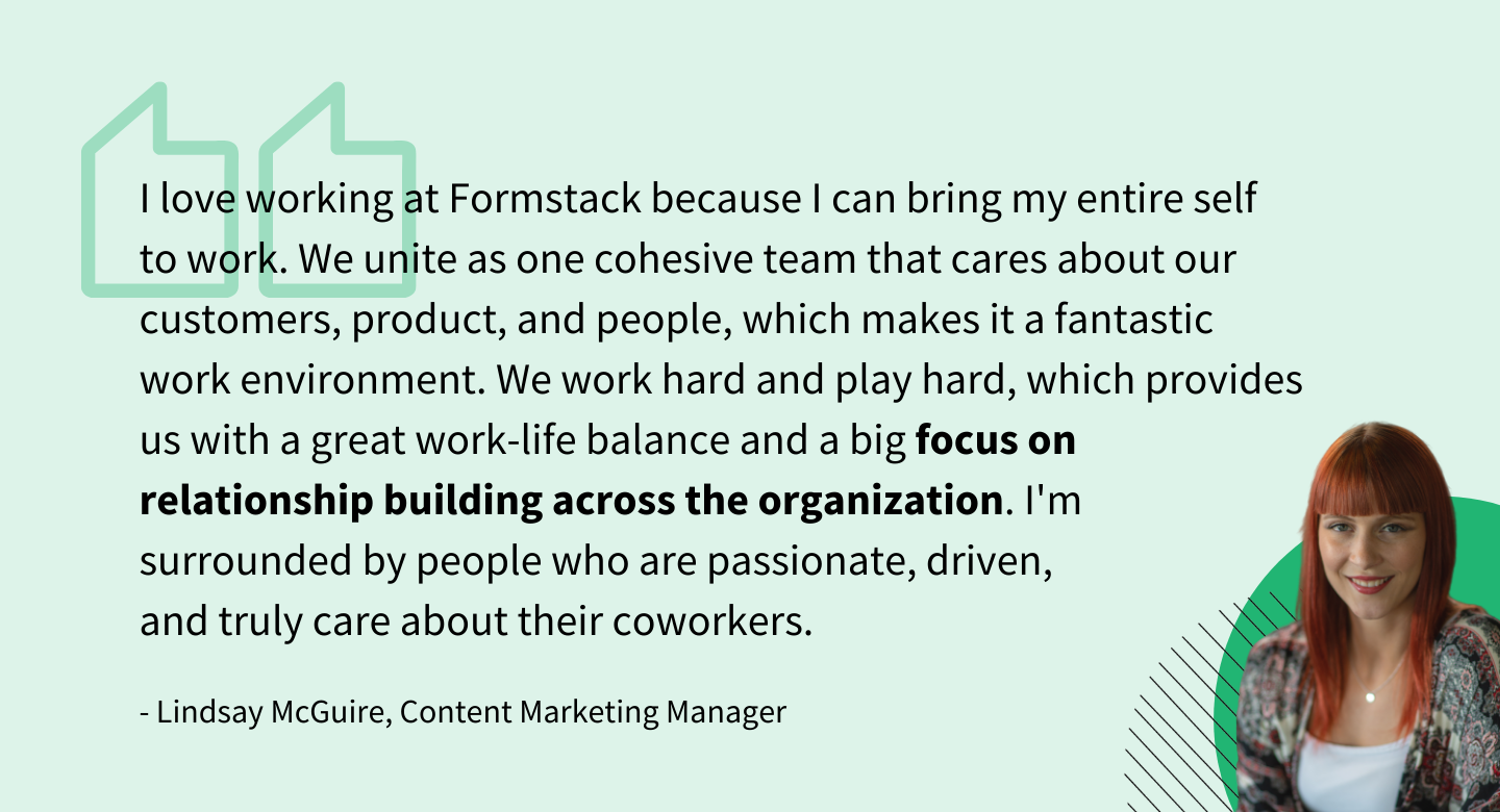"""I love working at Formstack because I can bring my entire self to work. We unite as one cohesive team that cares about our customers, product, and people, which makes it a fantastic work environment. We work hard and play hard, which provides us with a great work-life balance and a big focus on relationship building across the organization. I'm surrounded by people who are passionate, driven, and truly care about their coworkers."" - Lindsay McGuire, Content Manager"